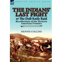 The Indians' Last Fight or The Dull Knife Raid : Recollections of the Western American Frontier
