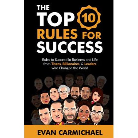 The Top 10 Rules for Success : Rules to Succeed in Business and Life from Titans, Billionaires, & Leaders Who Changed the (Top 10 Photos That Changed The World)
