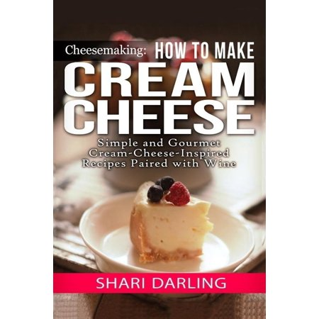 Cheesemaking  Cream Cheese Cookbook  Simple And Gourmet Cream Cheese Inspired Recipes Paired With Wine
