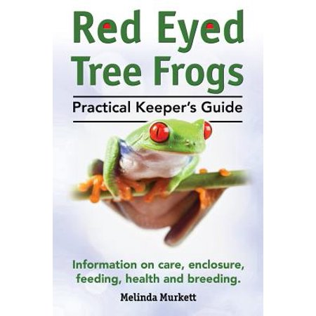 Red Eyed Tree Frogs. Practical Keeper's Guide for Red Eyed Three Frogs. Information on Care, Housing, Feeding and Breeding.