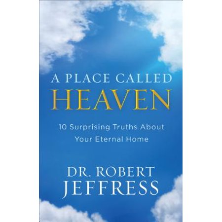 A Place Called Heaven : 10 Surprising Truths about Your Eternal (Our Father In Heaven Hallowed Be Your Name)