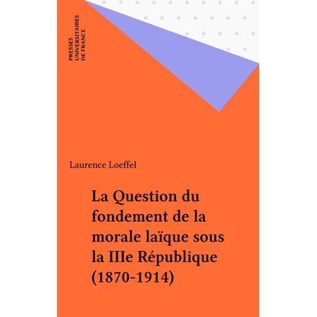 La Question du fondement de la morale laïque sous la IIIe République (1870-1914) -