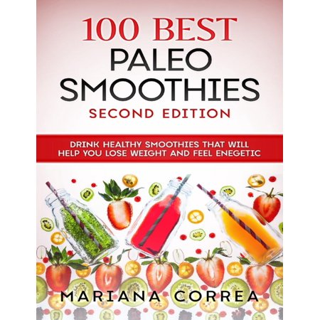 100 Best Paleo Smoothies Second Edition - Drink Healthy Smoothies That Will Help You Lose Weight and Feel Energetic -