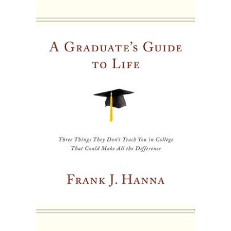 A Graduate's Guide to Life : Three Things They Don't Teach You in College That Could Make All the