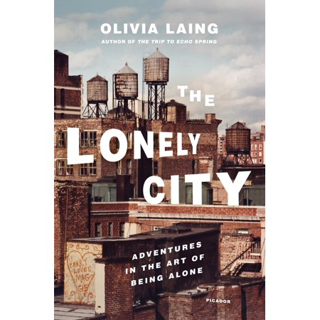 The Lonely City : Adventures in the Art of Being (Learn To Be Alone Without Feeling Lonely)