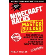 Hacks for Minecrafters: Master Builder : The Unofficial Guide to Tips and Tricks That Other Guides Won't Teach You