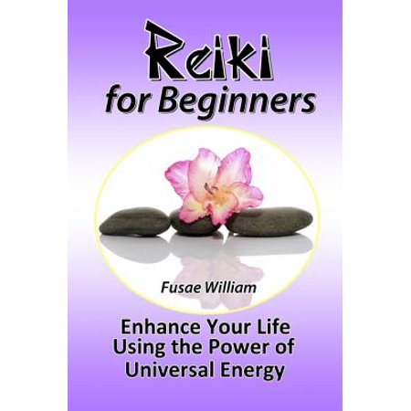 Reiki for Beginners: Enhance Your Life Using the Power of Universal Energy -