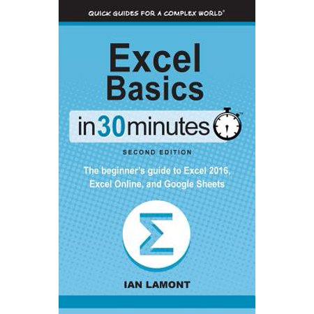 Excel Basics in 30 Minutes (2nd Edition) : The Beginner's Guide to Microsoft Excel, Excel Online, and Google