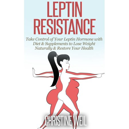Leptin Resistance: Take Control of Your Leptin Hormone with Diet & Supplements to Lose Weight Naturally & Restore Your Health -