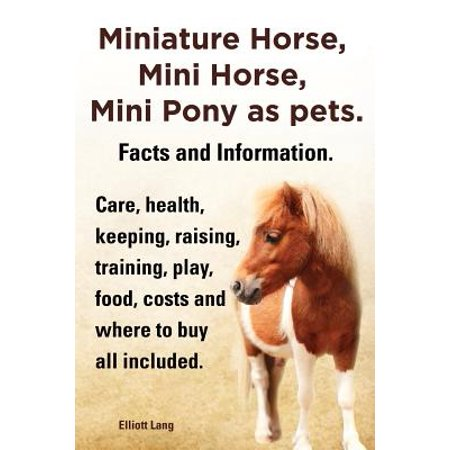 Miniature Horse, Mini Horse, Mini Pony as Pets. Facts and Information. Miniature Horses Care, Health, Keeping, Raising, Training, Play, Food, Costs (Best Horse Trainer Gifts)