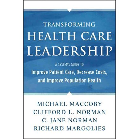 Transforming Health Care Leadership : A Systems Guide to Improve Patient Care, Decrease Costs, and Improve Population Health