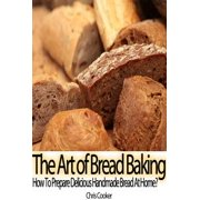 The Art of Bread Baking: How to Prepare Delicious Handmade Bread At Home? - eBook