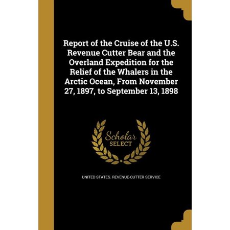 Report of the Cruise of the U.S. Revenue Cutter Bear and the Overland Expedition for the Relief of the Whalers in the Arctic Ocean, from November 27, 1897, to September 13, 1898