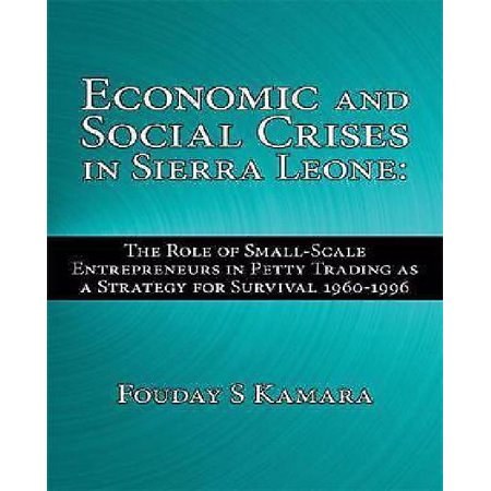 Economic And Social Crises In Sierra Leone  The Role Of Small Scale Entrepreneurs In Petty Trading As A Strategy For Survival 1960 1996