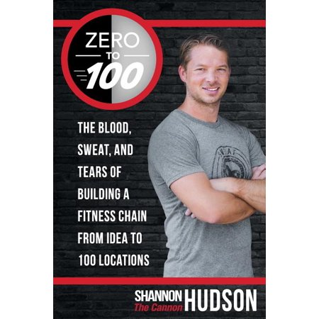 Zero to 100: The Blood, Sweat, and Tears of Building a Fitness Chain from Idea to 100 Locations (Paperback)