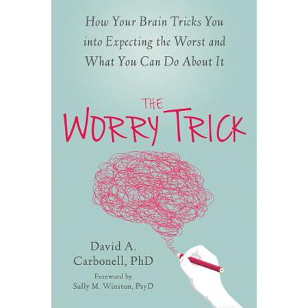 The Worry Trick : How Your Brain Tricks You into Expecting the Worst and What You Can Do About (Worry About Your Eyebrows Not My Parking)
