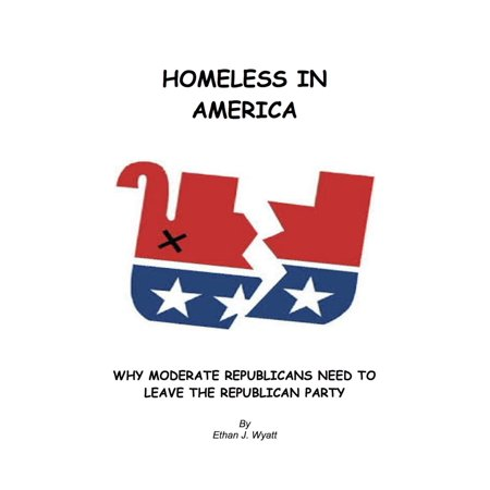 Homeless In America: Why Moderate Republicans Need to Leave the Republican Party - eBook](Party Needs)