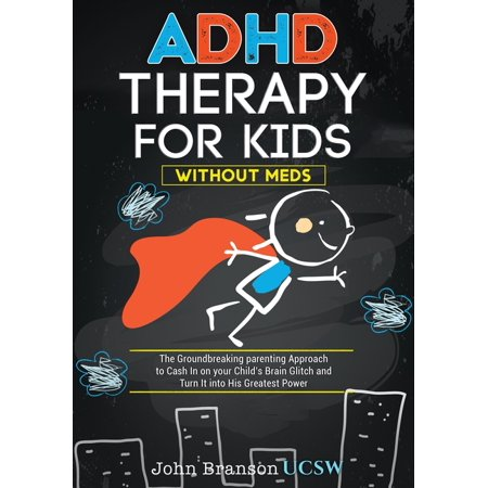 ADHD Therapy for Kids : The Groundbreaking Parenting Approach to Cash In on your Child's Brain Glitch and Turn It into His Greatest Power without Meds (Paperback)