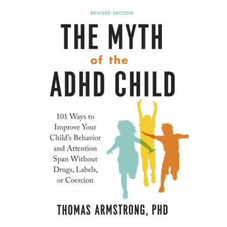 The Myth Of The Adhd Child  101 Ways To Improve Your Childs Behavior And Attention Span Without Drugs  Labels  Or Coercion