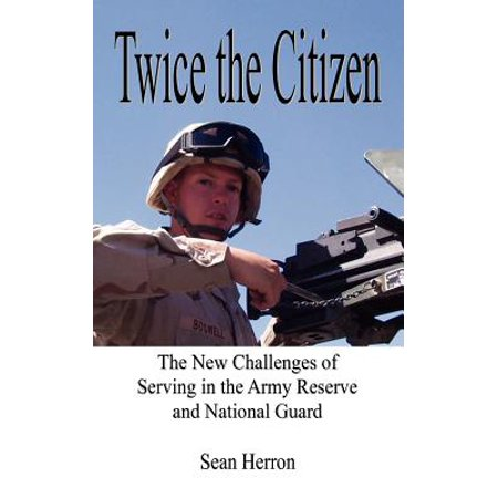 Twice the Citizen : The New Challenges of Serving in the Army Reserve and National Guard Army Reserve Components National Guard