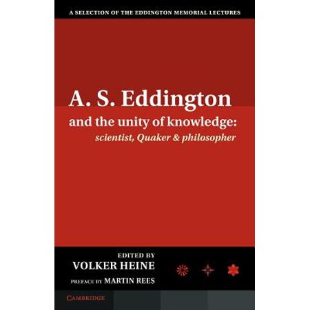 A S  Eddington and the Unity of Knowledge : Scientist, Quaker and  Philosopher: A Selection of the Eddington Memorial Lectures with a Preface  by Lord