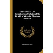 The Criminal Law Consolidation Statutes of the 24 & 25 of Victoria, Chapters 94 to 100