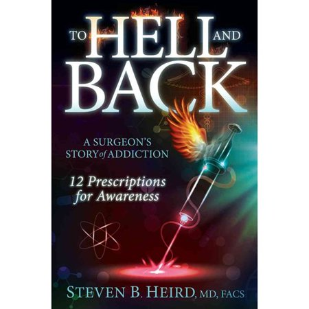 To Hell And Back  A Surgeons Story Of Addiction  12 Prescriptions For Awareness