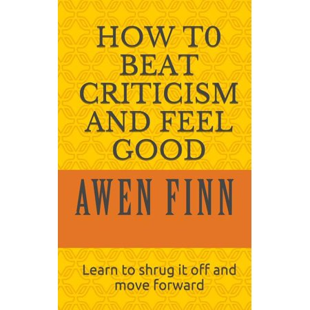 How to Beat Criticism and Feel Good : Learn to Shrug It Off and Move Forward