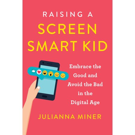 Raising a Screen-Smart Kid : Embrace the Good and Avoid the Bad in the Digital