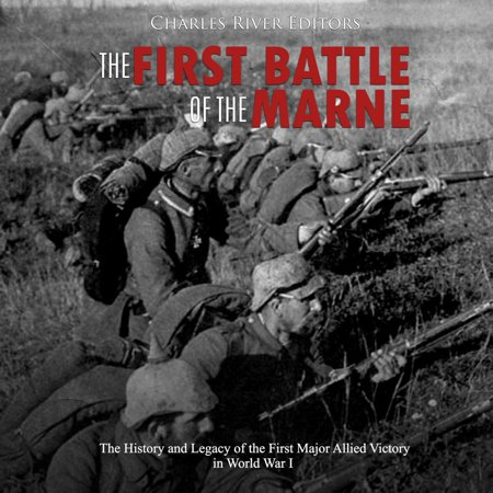 First Battle of the Marne, The: The History and Legacy of the First Major Allied Victory in World War I -