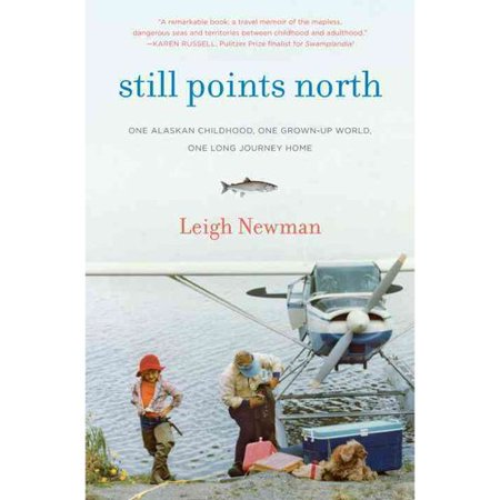 Still Points North  One Alaskan Childhood  One Grown Up World  One Long Journey Home