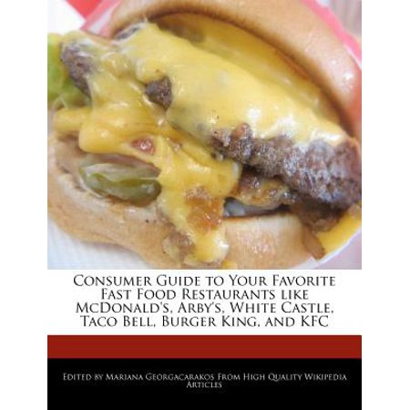 Consumer Guide to Your Favorite Fast Food Restaurants Like McDonald's, Arby's, White Castle, Taco Bell, Burger King, and (Mcdonalds Mcdonalds Kfc And A Pizza Hut)