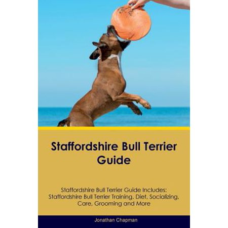 Staffordshire Bull Terrier Guide Staffordshire Bull Terrier Guide Includes : Staffordshire Bull Terrier Training, Diet, Socializing, Care, Grooming, Breeding and (Best Diet For Staffordshire Bull Terrier)