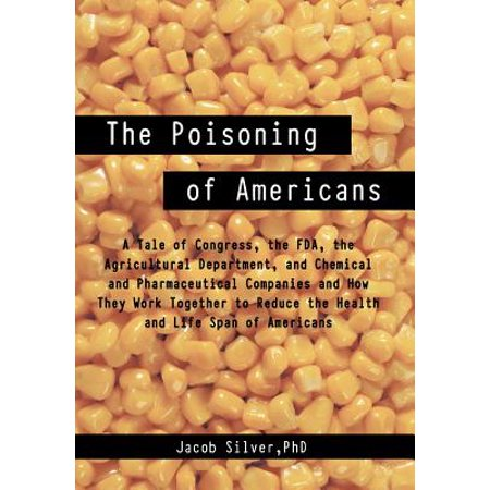 The Poisoning of Americans : A Tale of Congress, the FDA, the Agricultural Department, and Chemical and Pharmaceutical Companies and How They