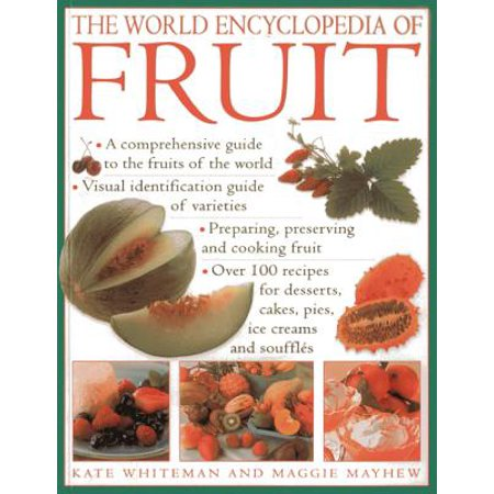 The World Encyclopedia of Fruit : A Comprehensive Guide to the Fruits of the World; Visual Identification of Fruit Varieties; Preparing, Preserving and Cooking Fruit; Over 100 Recipes for Desserts, Cakes, Pies, Ice Creams and