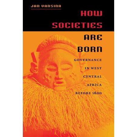 How Societies Are Born : Governance in West Central Africa Before 1600 (Born To The West)