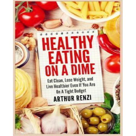 Healthy Eating On A Dime  Eat Clean  Lose Weight  And Live Healthier Even If You Are On A Tight Budget