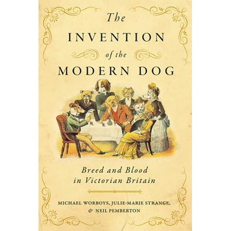 The Invention of the Modern Dog : Breed and Blood in Victorian Britain (John Victorian Print)