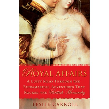 Royal Affairs : A Lusty Romp Through the Extramarital Adventures That Rocked the British Monarchy
