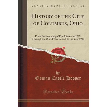 History of the City of Columbus, Ohio : From the Founding of Franklinton in 1797, Through the World War Period, to the Year 1920 (Classic Reprint)