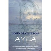 Ayla : An Archaeological Find, a Mysterious Bygone Civilization and an Enduring Love