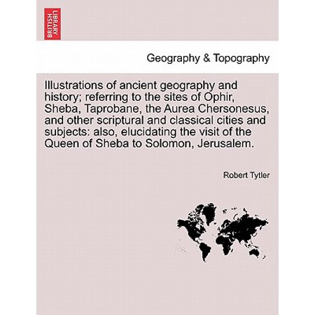 Illustrations of Ancient Geography and History; Referring to the Sites of Ophir, Sheba, Taprobane, the Aurea Chersonesus, and Other Scriptural and Classical Cities and Subjects : Also, Elucidating the Visit of the Queen of Sheba to Solomon,