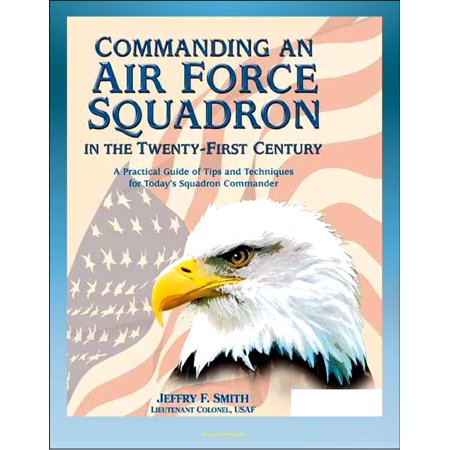 Commanding an Air Force Squadron in the Twenty-First Century: A Practical Guide of Tips and Techniques for Today's Squadron Commander - Includes Hap Arnold's Vision - - Ground Force Commander