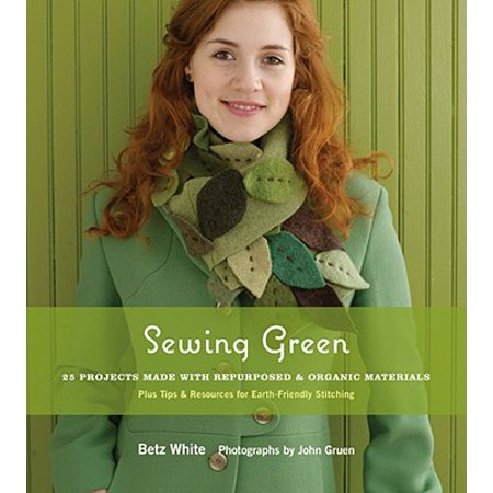 Sewing Green : 25 Projects Made with Repurposed & Organic Materials Plus Tips & Resources for Earth-Friendly