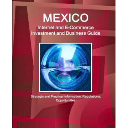 Mexico Internet And E Commerce Investment And Business Guide   Strategic And Practical Information  Regulations  Opportunities