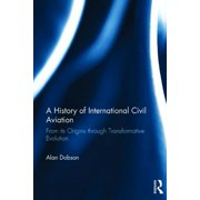 A History of International Civil Aviation : From Its Origins Through Transformative Evolution