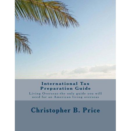 International Tax Preparation Guide  The Only Guide You Will Need For Preparing Your Tax Return For Americans Living Overseas