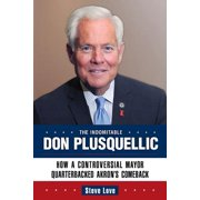 The Indomitable Don Plusquellic : How a Controversial Mayor Quarterbacked Akron's Comeback