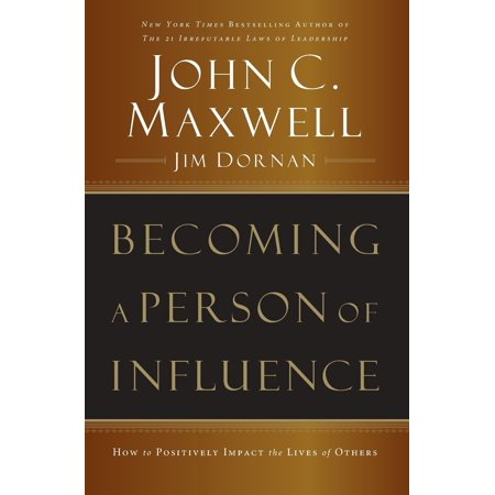 Becoming a Person of Influence : How to Positively Impact the Lives of