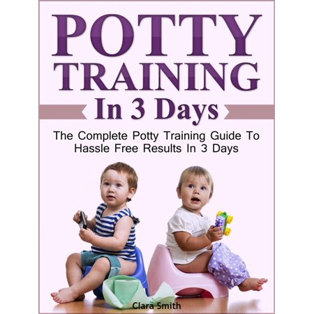 Potty Training In 3 Days: The Complete Potty Training Guide To Hassle Free Results In 3 Days -